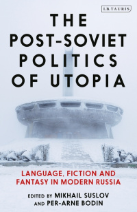 «The Post-Soviet Politics of Utopia: Language, Fiction and Fantasy in Modern Russia»